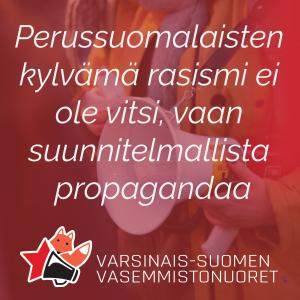 """Teksti """"Perussuomalaisten  kylvämä rasismi ei  ole vitsi, vaan  suunnitelmallista  propagandaa"""" ja V-S Vasemmistonuorten logo."""